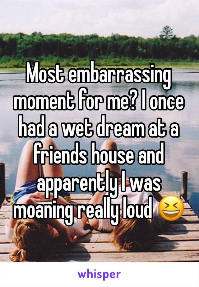 Most embarrassing moment for me? I once had a wet dream at a friends house and apparently I was moaning really loud 😆