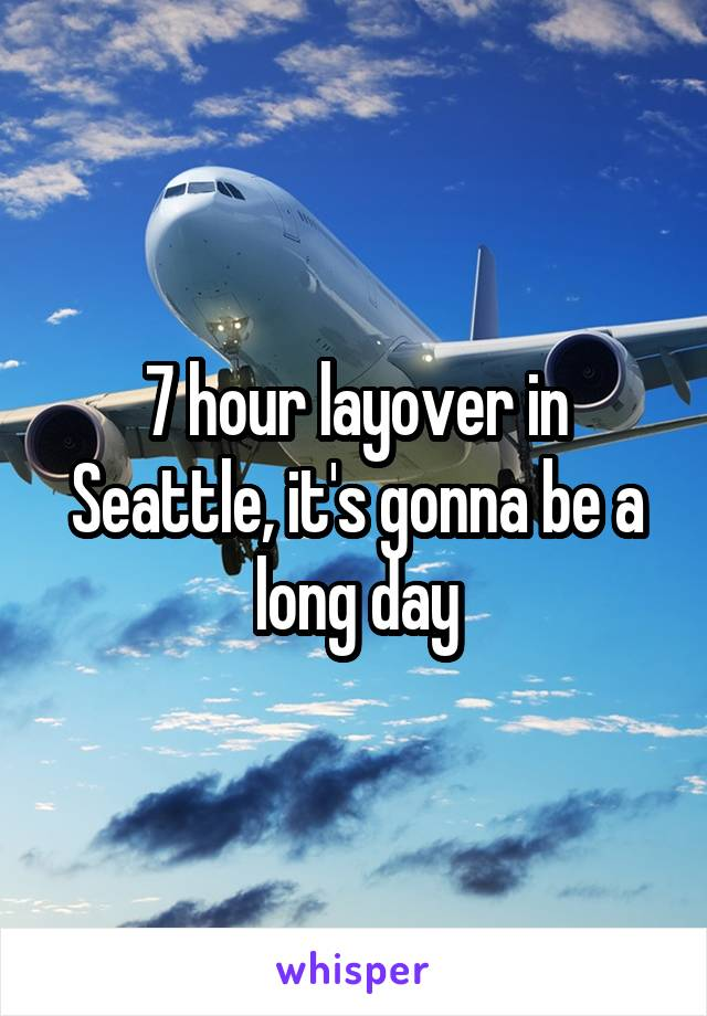 7 hour layover in Seattle, it's gonna be a long day