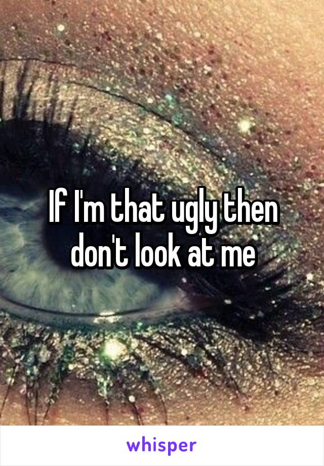 If I'm that ugly then don't look at me