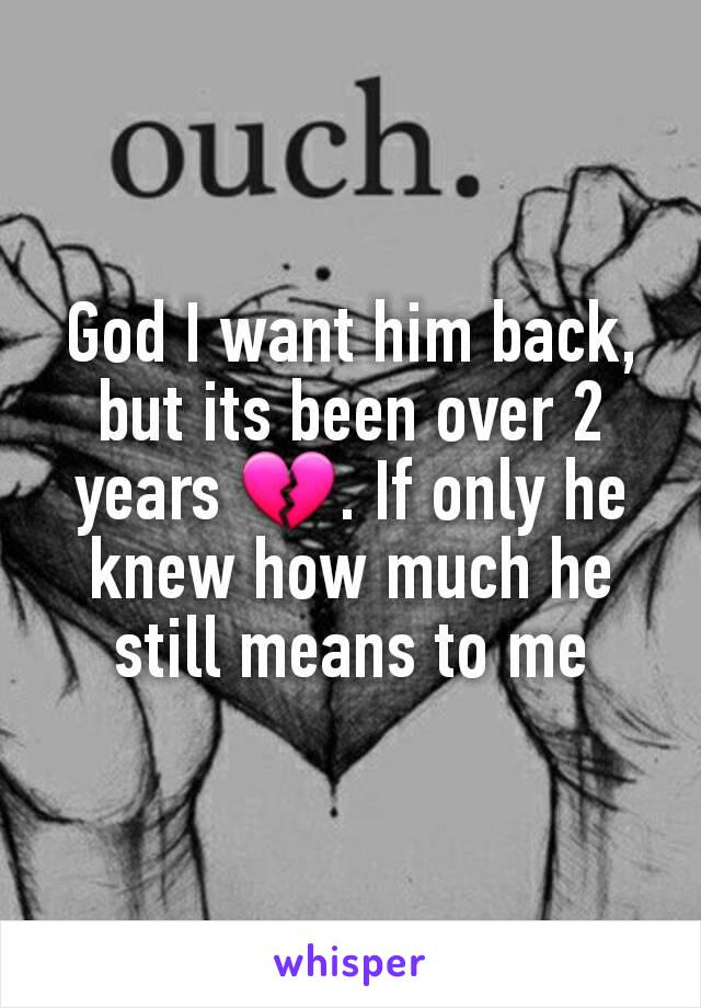 God I want him back, but its been over 2 years 💔. If only he knew how much he still means to me