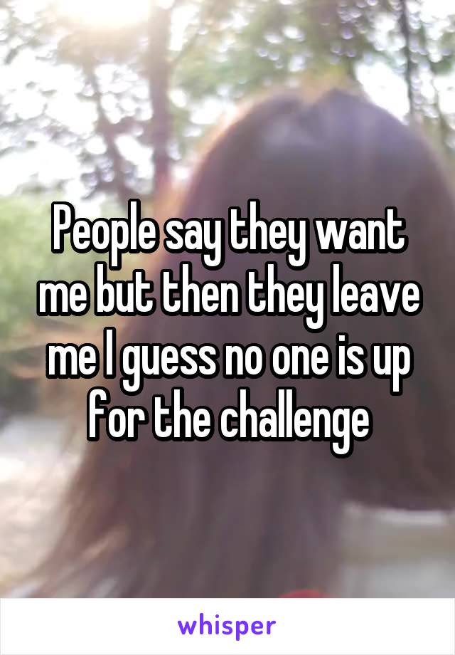 People say they want me but then they leave me I guess no one is up for the challenge