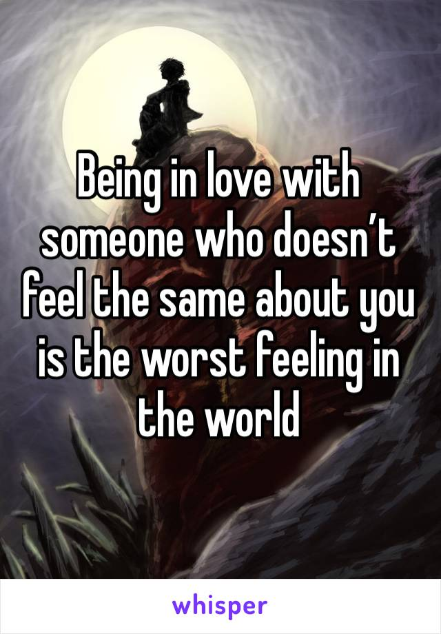 Being in love with someone who doesn't feel the same about you is the worst feeling in the world