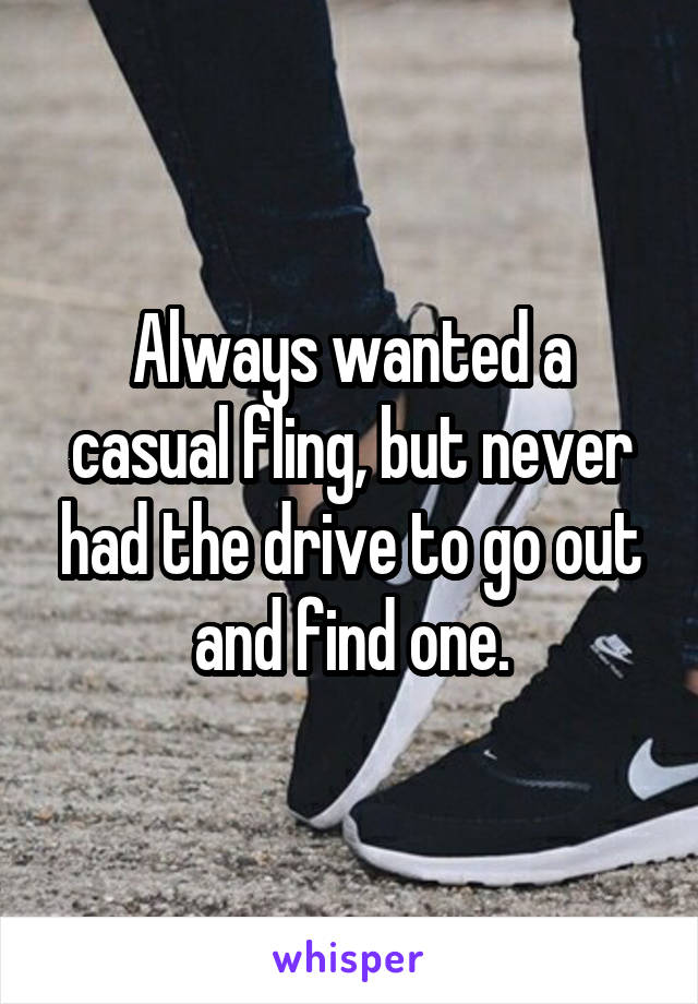 Always wanted a casual fling, but never had the drive to go out and find one.