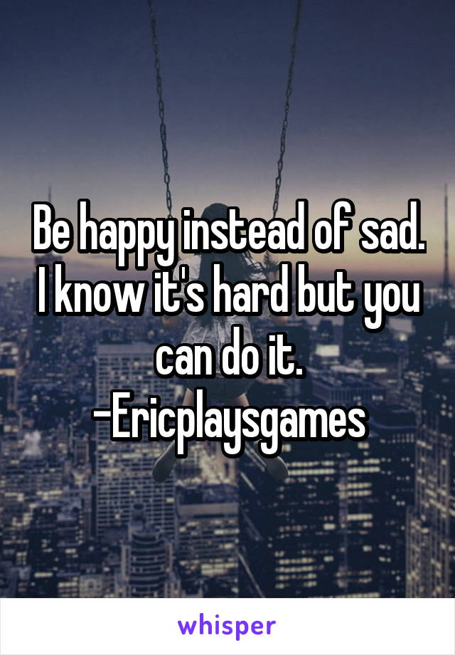 Be happy instead of sad. I know it's hard but you can do it. -Ericplaysgames