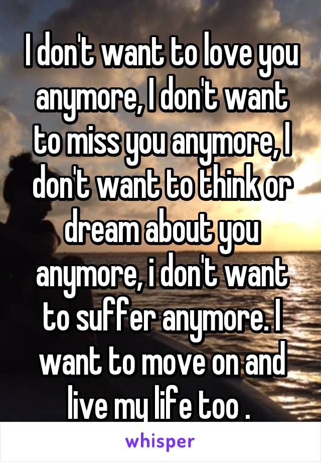 I don't want to love you anymore, I don't want to miss you anymore, I don't want to think or dream about you anymore, i don't want to suffer anymore. I want to move on and live my life too .