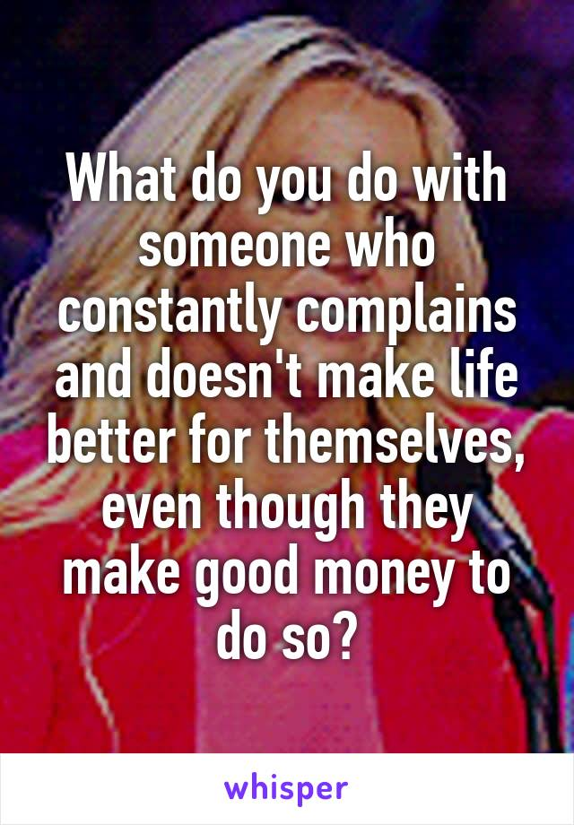 What do you do with someone who constantly complains and doesn't make life better for themselves, even though they make good money to do so?