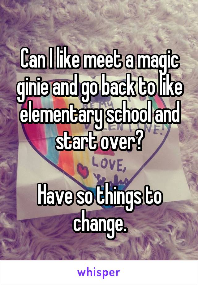 Can I like meet a magic ginie and go back to like elementary school and start over?  Have so things to change.