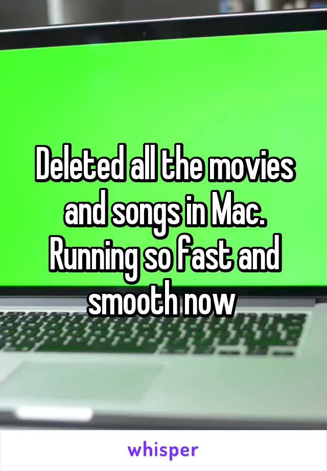 Deleted all the movies and songs in Mac. Running so fast and smooth now