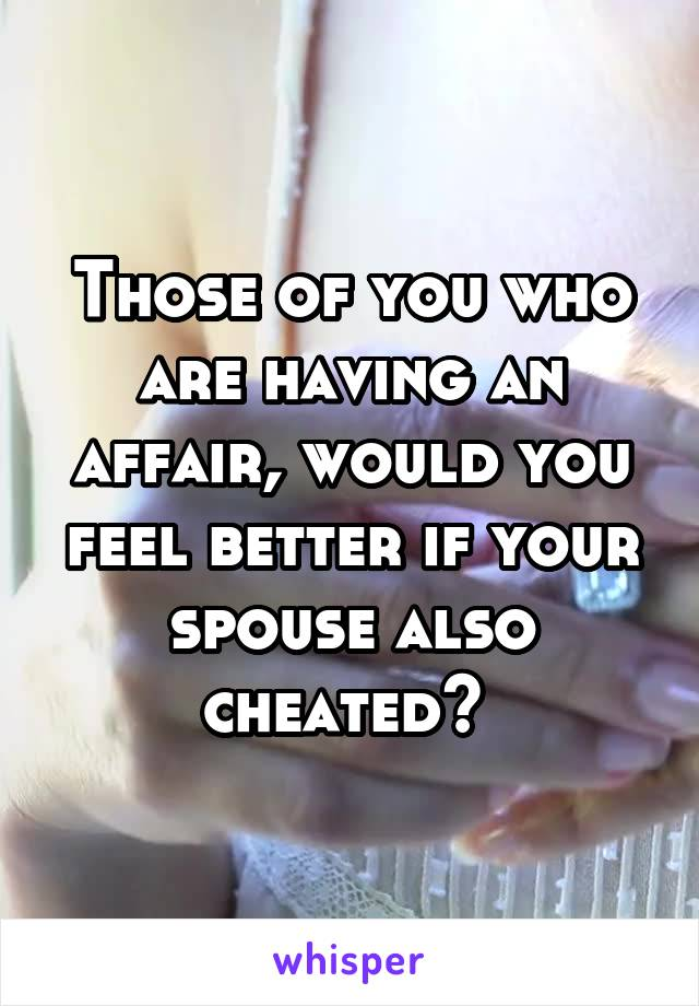 Those of you who are having an affair, would you feel better if your spouse also cheated?