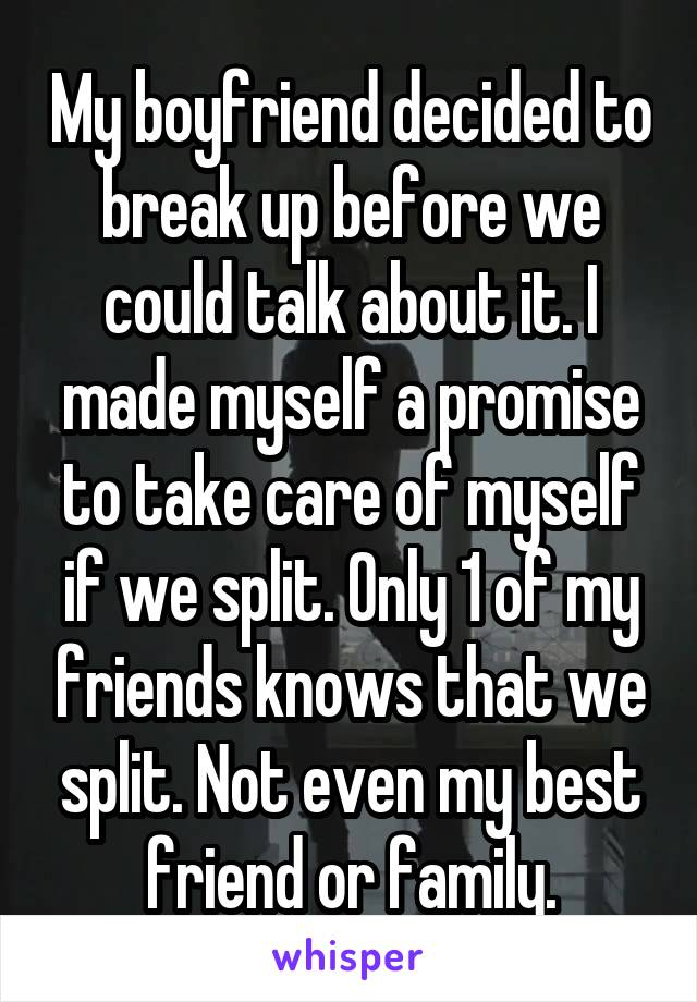 My boyfriend decided to break up before we could talk about it. I made myself a promise to take care of myself if we split. Only 1 of my friends knows that we split. Not even my best friend or family.