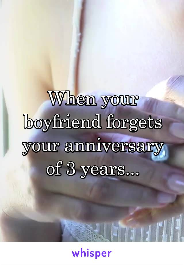 When your boyfriend forgets your anniversary of 3 years...