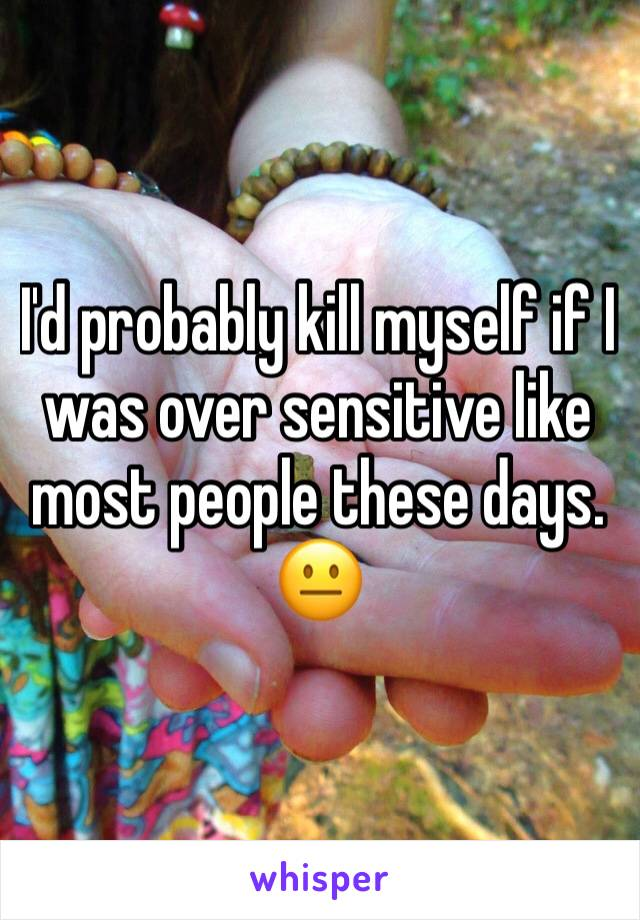 I'd probably kill myself if I was over sensitive like most people these days. 😐