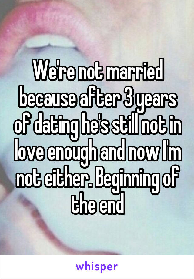 We're not married because after 3 years of dating he's still not in love enough and now I'm not either. Beginning of the end