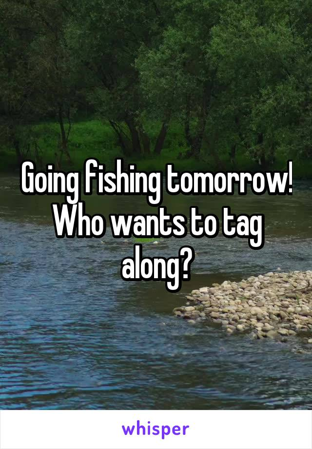 Going fishing tomorrow! Who wants to tag along?