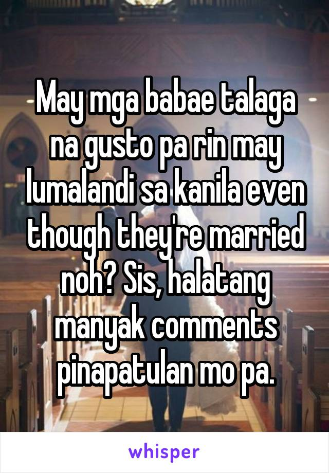 May mga babae talaga na gusto pa rin may lumalandi sa kanila even though they're married noh? Sis, halatang manyak comments pinapatulan mo pa.