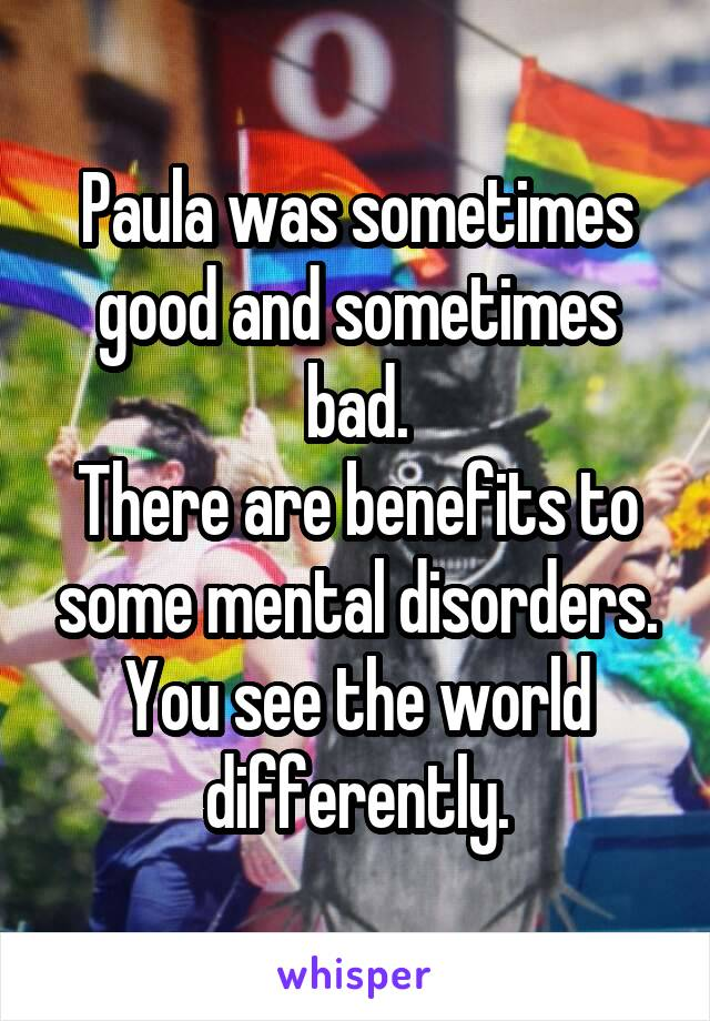 Paula was sometimes good and sometimes bad. There are benefits to some mental disorders. You see the world differently.