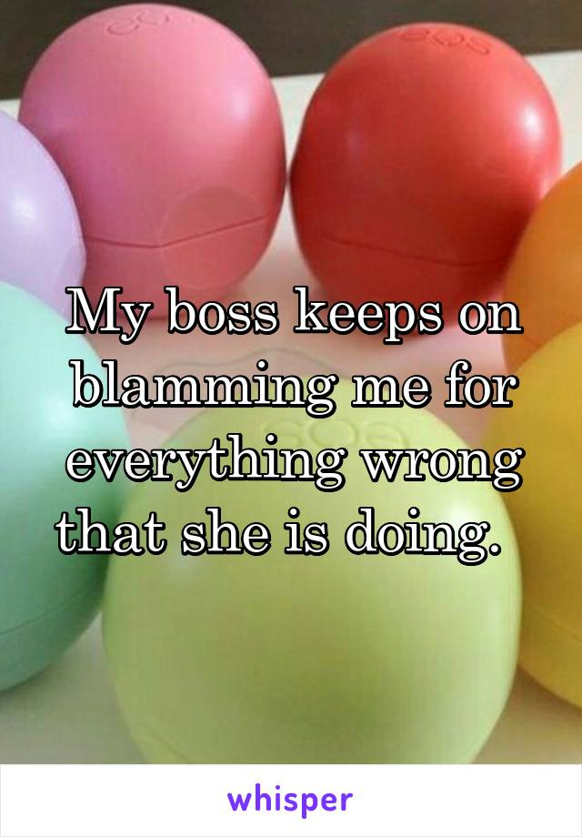 My boss keeps on blamming me for everything wrong that she is doing.