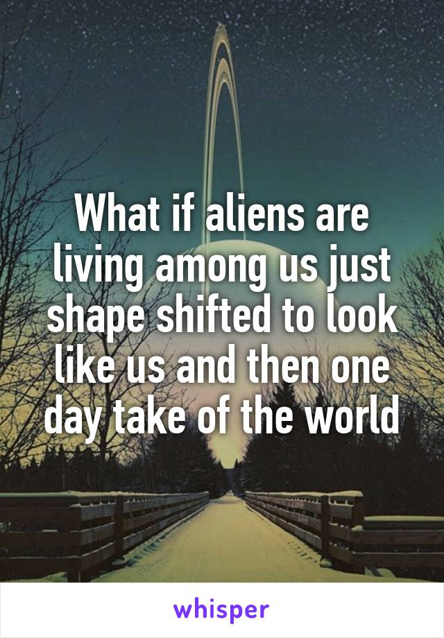 What if aliens are living among us just shape shifted to look like us and then one day take of the world