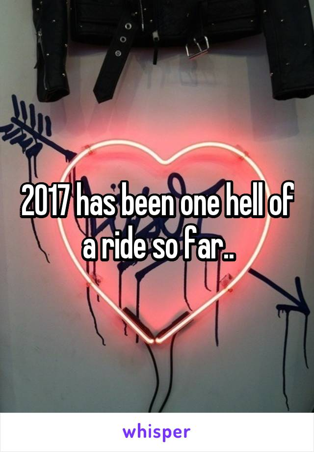 2017 has been one hell of a ride so far..