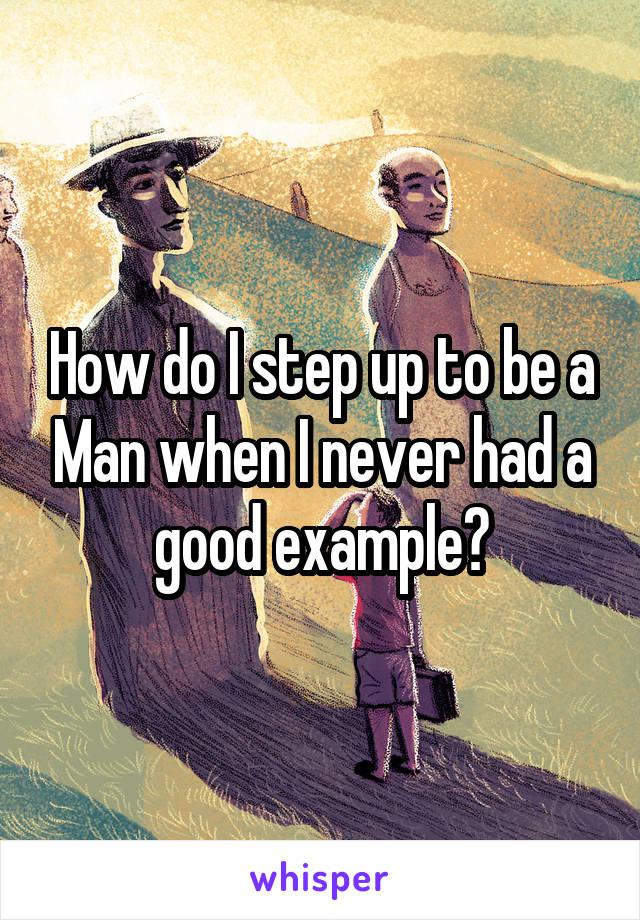 How do I step up to be a Man when I never had a good example?