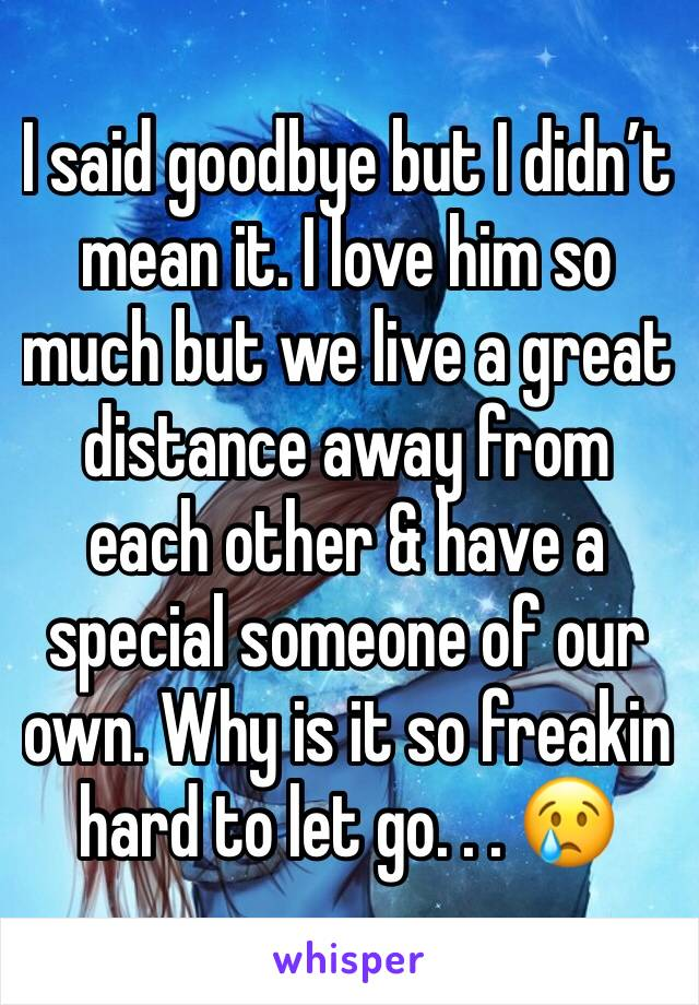 I said goodbye but I didn't mean it. I love him so much but we live a great distance away from each other & have a special someone of our own. Why is it so freakin hard to let go. . . 😢