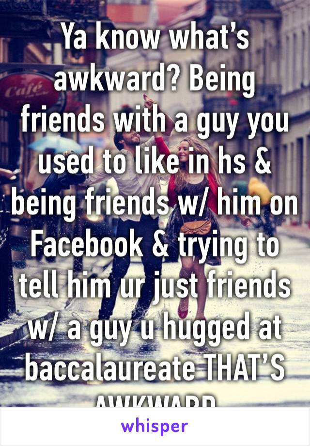 Ya know what's awkward? Being friends with a guy you used to like in hs & being friends w/ him on Facebook & trying to tell him ur just friends w/ a guy u hugged at baccalaureate THAT'S AWKWARD