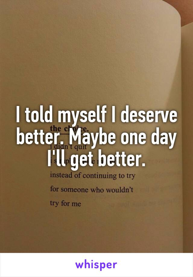 I told myself I deserve better. Maybe one day I'll get better.