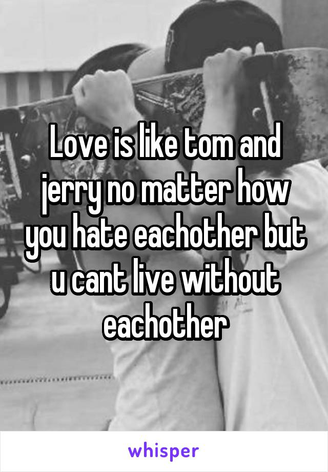 Love is like tom and jerry no matter how you hate eachother but u cant live without eachother