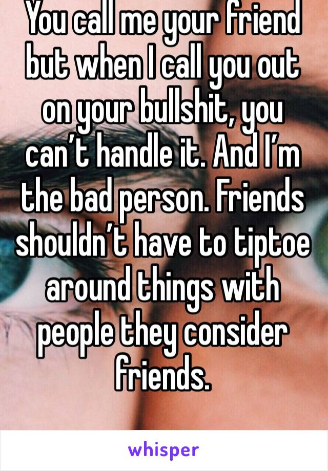 You call me your friend but when I call you out on your bullshit, you can't handle it. And I'm the bad person. Friends shouldn't have to tiptoe around things with people they consider friends.