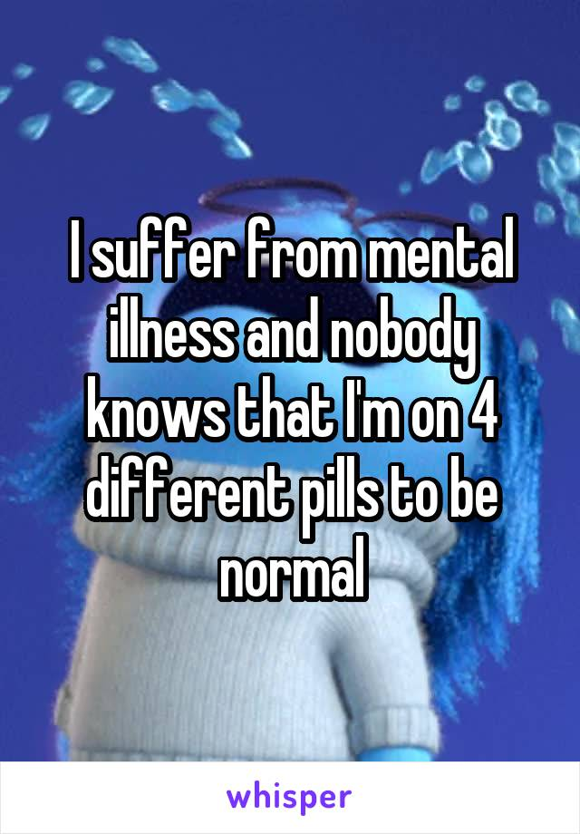 I suffer from mental illness and nobody knows that I'm on 4 different pills to be normal