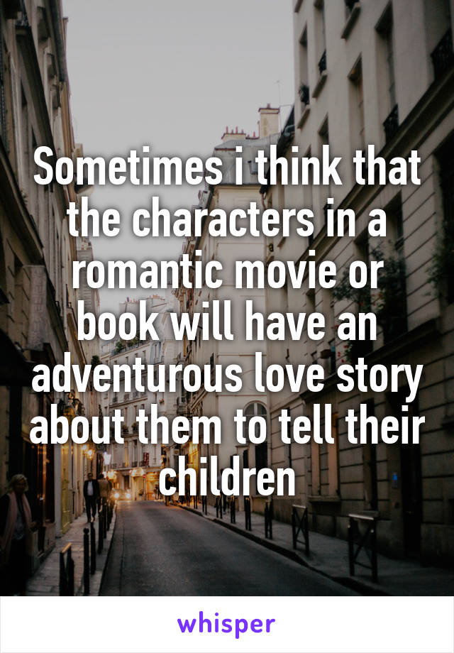 Sometimes i think that the characters in a romantic movie or book will have an adventurous love story about them to tell their children