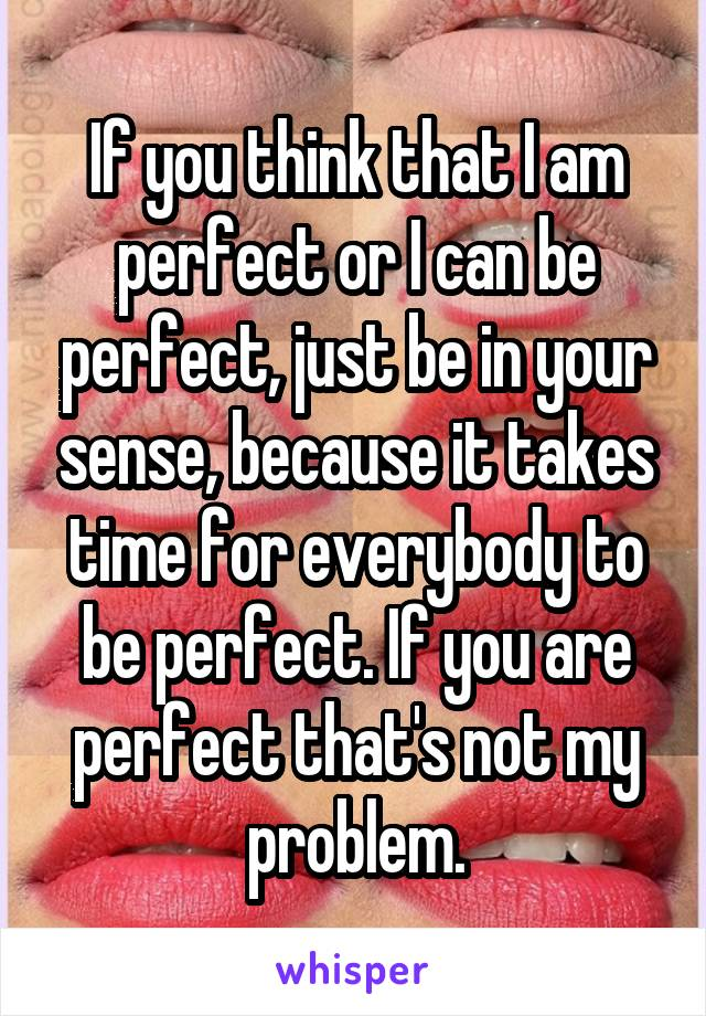 If you think that I am perfect or I can be perfect, just be in your sense, because it takes time for everybody to be perfect. If you are perfect that's not my problem.