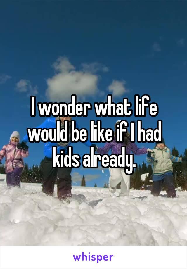 I wonder what life would be like if I had kids already.