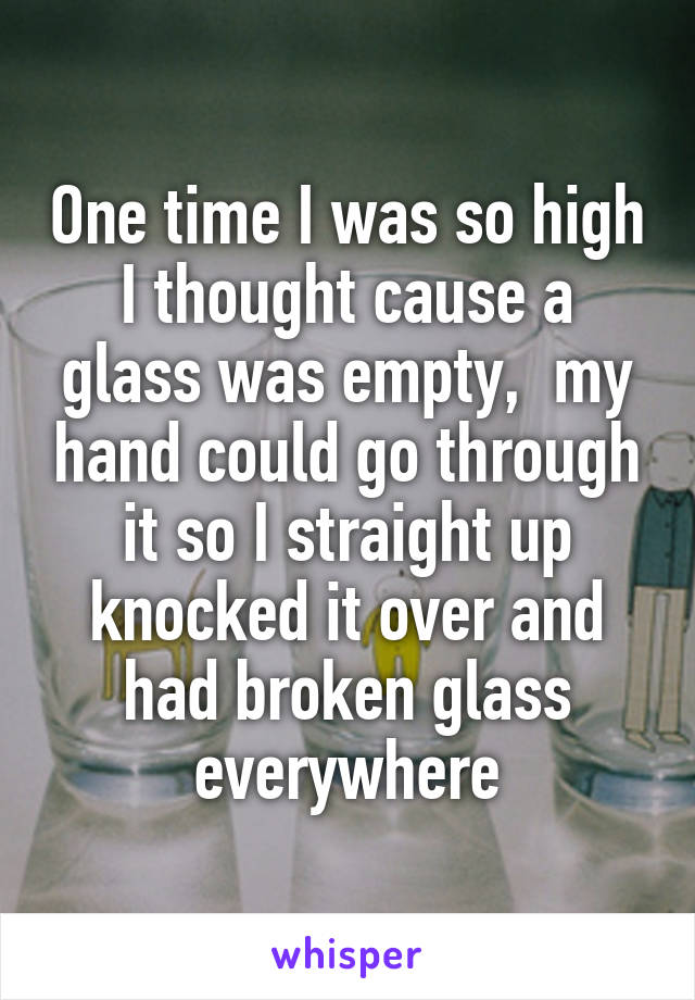 One time I was so high I thought cause a glass was empty,  my hand could go through it so I straight up knocked it over and had broken glass everywhere
