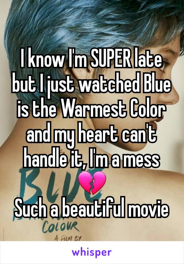 I know I'm SUPER late but I just watched Blue is the Warmest Color and my heart can't handle it, I'm a mess 💔 Such a beautiful movie