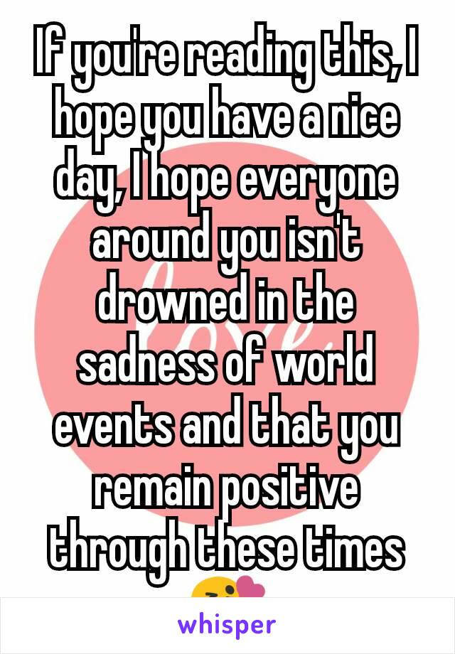 If you're reading this, I hope you have a nice day, I hope everyone around you isn't drowned in the sadness of world events and that you remain positive through these times 😘