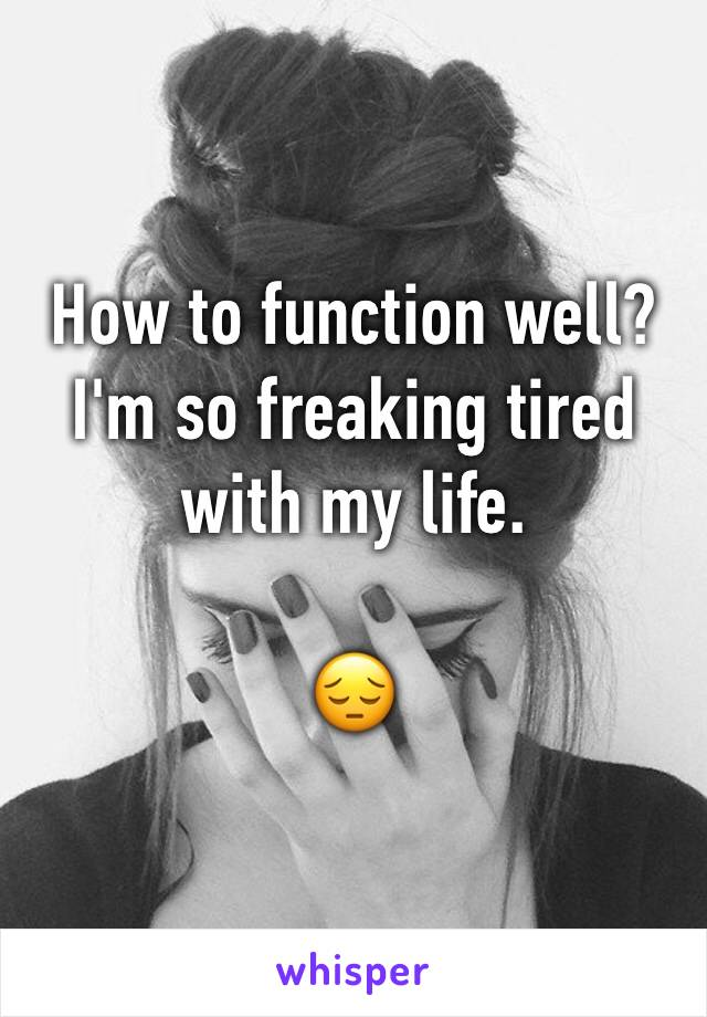 How to function well?  I'm so freaking tired with my life.   😔