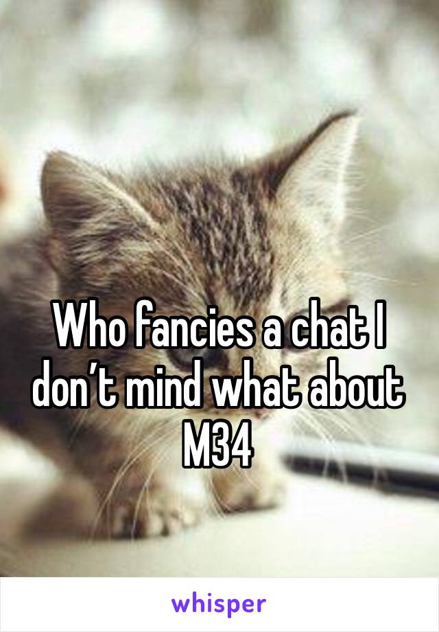 Who fancies a chat I don't mind what about  M34