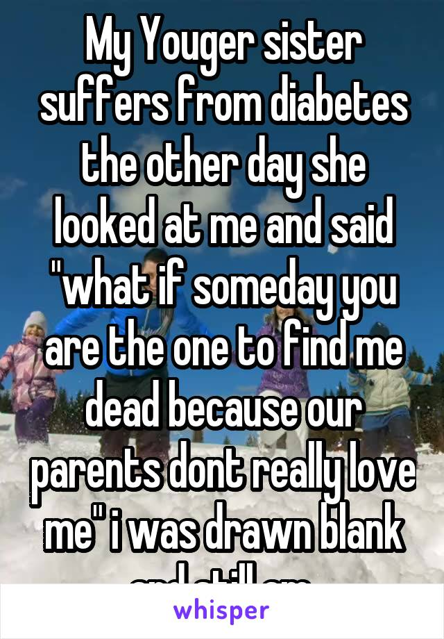 """My Youger sister suffers from diabetes the other day she looked at me and said """"what if someday you are the one to find me dead because our parents dont really love me"""" i was drawn blank and still am"""