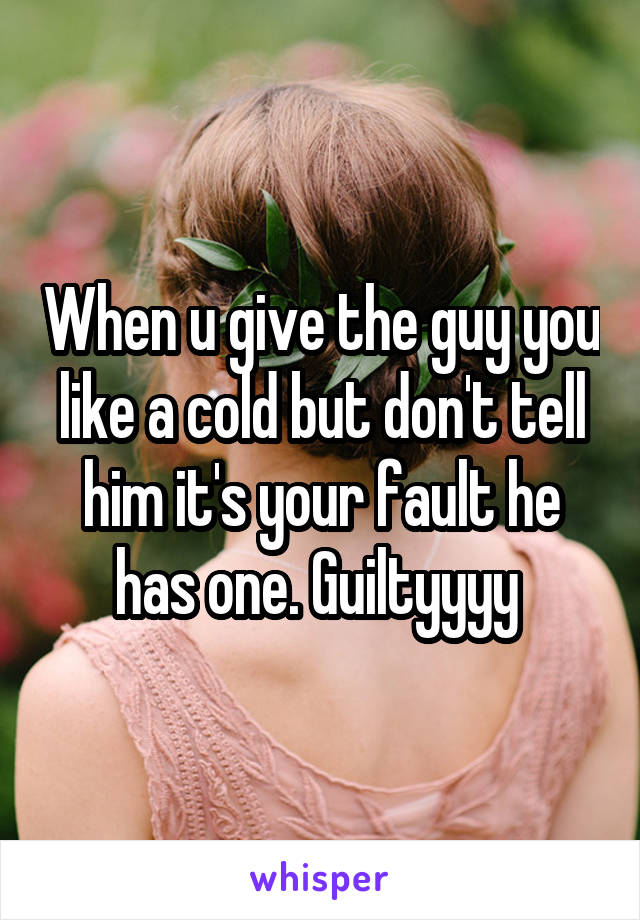 When u give the guy you like a cold but don't tell him it's your fault he has one. Guiltyyyy