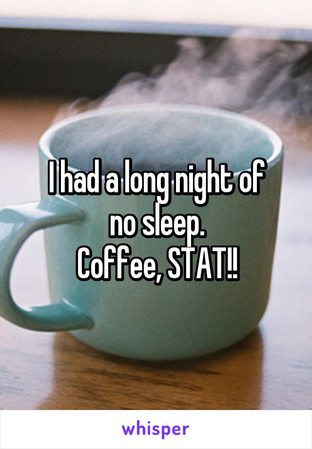 I had a long night of no sleep. Coffee, STAT!!