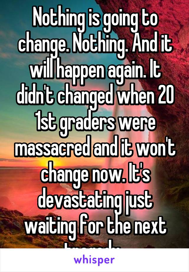 Nothing is going to change. Nothing. And it will happen again. It didn't changed when 20 1st graders were massacred and it won't change now. It's devastating just waiting for the next tragedy.