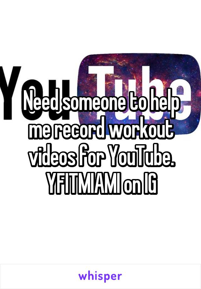 Need someone to help me record workout videos for YouTube. YFITMIAMI on IG