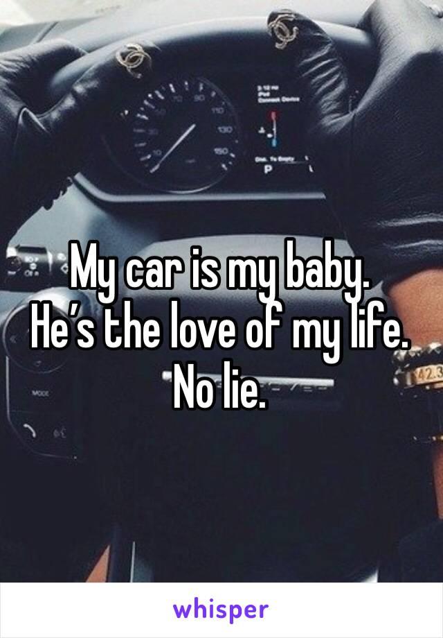 My car is my baby.  He's the love of my life.  No lie.