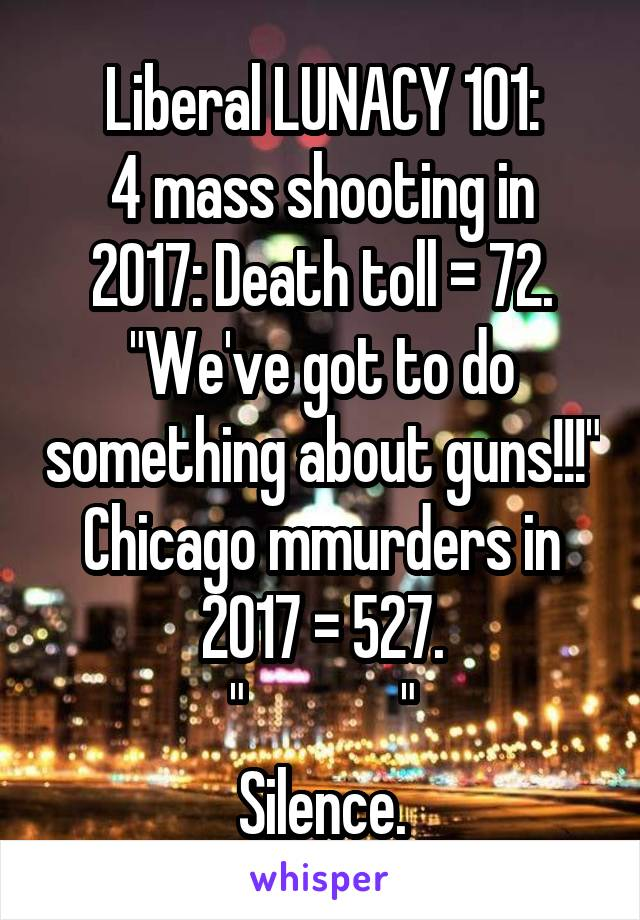 """Liberal LUNACY 101: 4 mass shooting in 2017: Death toll = 72. """"We've got to do something about guns!!!"""" Chicago mmurders in 2017 = 527. """"             """" Silence."""
