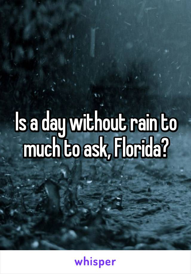 Is a day without rain to much to ask, Florida?