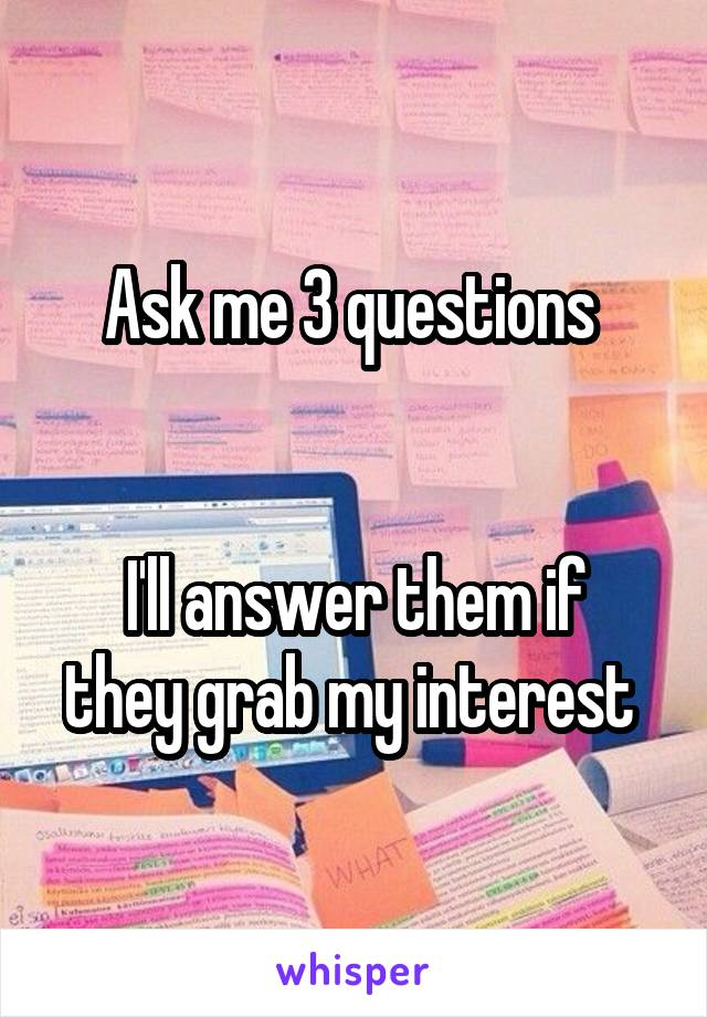 Ask me 3 questions    I'll answer them if they grab my interest
