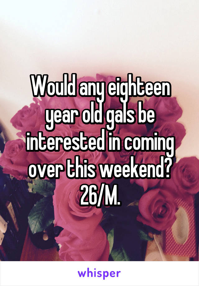 Would any eighteen year old gals be interested in coming over this weekend? 26/M.