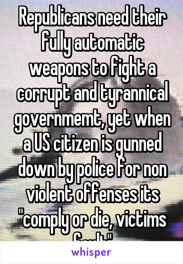 "Republicans need their fully automatic weapons to fight a corrupt and tyrannical governmemt, yet when a US citizen is gunned down by police for non violent offenses its ""comply or die, victims fault"""
