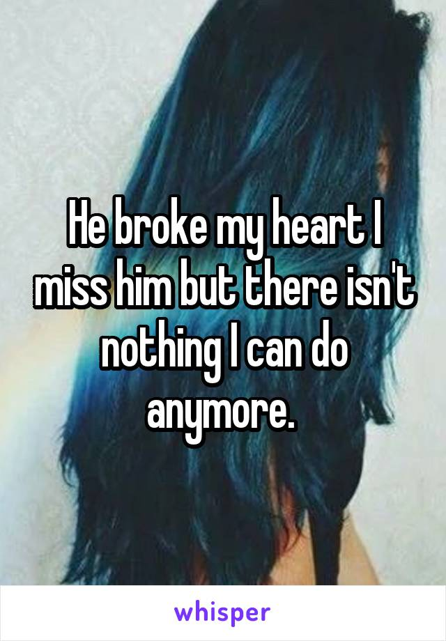 He broke my heart I miss him but there isn't nothing I can do anymore.